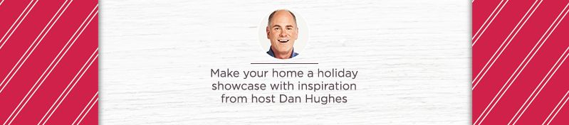 Festive Features. Make your home a holiday showcase with inspiration from host Dan Hughes