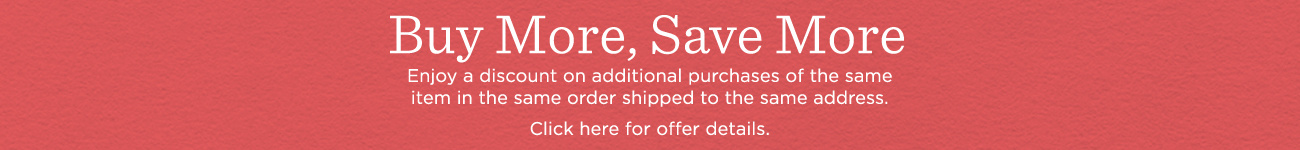 Buy More, Save More. Enjoy a discount on additional purchases of the same item in the same order shipped to the same address.