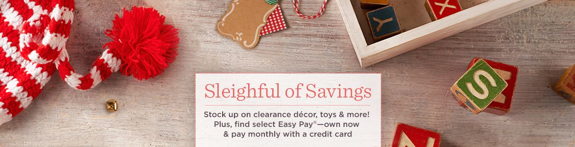 Sleighful of Savings, Stock up on clearance décor, toys & more! Plus, find select Easy Pay®—own now & pay monthly with a credit card