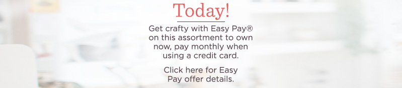 Today! Get crafty with Easy Pay® on this assortment to own now, pay monthly when using a credit card.   Click here for Easy Pay offer details.