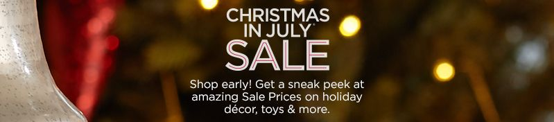 Christmas in July® Sale. Shop early! Get a sneak peek at amazing Sale Prices on holiday décor, toys & more.