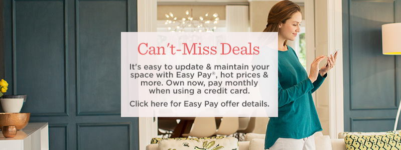 Can't-Miss Deals. It's easy to update & maintain your space with Easy Pay®, hot prices & more. Own now, pay monthly when using a credit card. Click here for Easy Pay offer details.