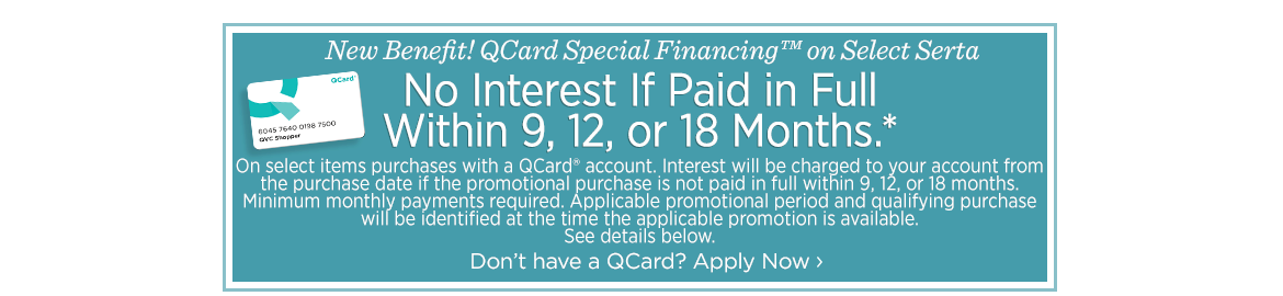 New Benefit! QCard Special Financing™ on Select Serta  No Interest If Paid in Full Within 9, 12, or 18 months.*  On select items purchases with a QCard® account. Interest will be charged to your account from the purchase date if the promotional purchase is not paid in full within 9, 12, or 18 months. Minimum monthly payments required. Applicable promotional period and qualifying purchase will be identified at the time the applicable promotion is available. See details below.  Don't have a QCard? Apply Now
