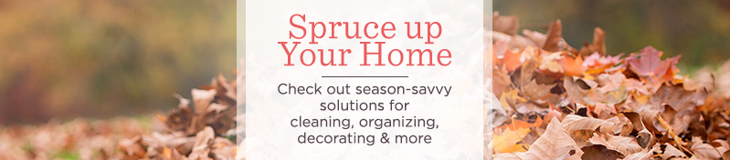 Spruce up Your Home. Check out season-savvy solutions for cleaning, organizing, decorating & more