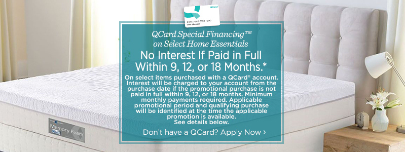 QCard Special Financing™ on Select Home Essentials.No Interest If Paid in Full Within 9, 12, or 18 Months*. On select items purchased with a QCard® account. Interest will be charged to your account from the purchase date if the promotional purchase is not paid in full within 9, 12, or 18 months. Minimum monthly payments required. Applicable promotional period and qualifying purchase will be identified at the time the applicable promotion is available. See details below.Don't have a QCard? Apply Now