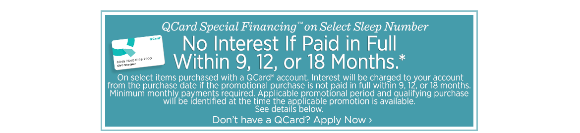 QCard Special Financing™ on Select Sleep Number. No Interest If Paid in Full Within 9, 12, or 18 Months*. On select items purchased with a QCard® account. Interest will be charged to your account from the purchase date if the promotional purchase is not paid in full within 9, 12, or 18 months. Minimum monthly payments required. Applicable promotional period and qualifying purchase will be identified at the time the applicable promotion is available. See details below.Don't have a QCard? Apply Now