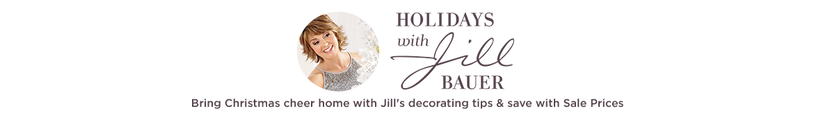 Holidays with Jill Bring Christmas cheer home with Jill's decorating tips & save with Sale Prices