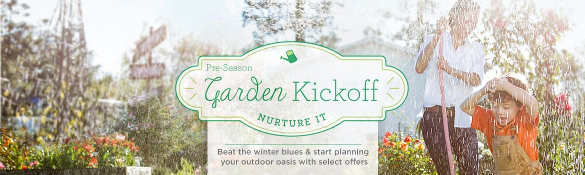 Pre-Season Garden Kickoff.  Beat the winter blues & start planning your outdoor oasis with select offers