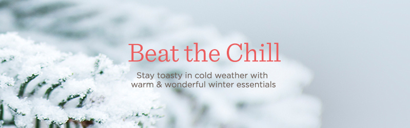 Beat the Chill, Stay toasty in cold weather with warm & wonderful winter essentials