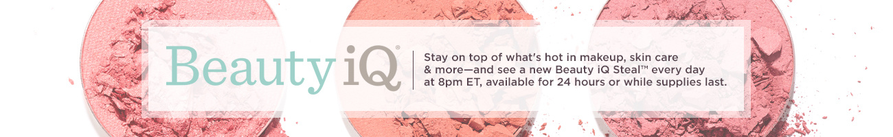 Beauty iQ Stay on top of what's hot in makeup, skin care & more—and see a new Beauty iQ Steal™ every day at 8pm ET, available for 24 hours or while supplies last.