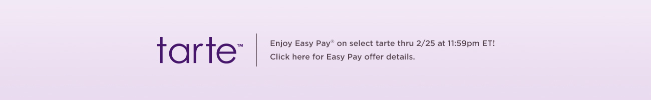 tarte™  Enjoy Easy Pay® on select tarte thru 2/25 at 11:59pm ET!   Click here for Easy Pay offer details.