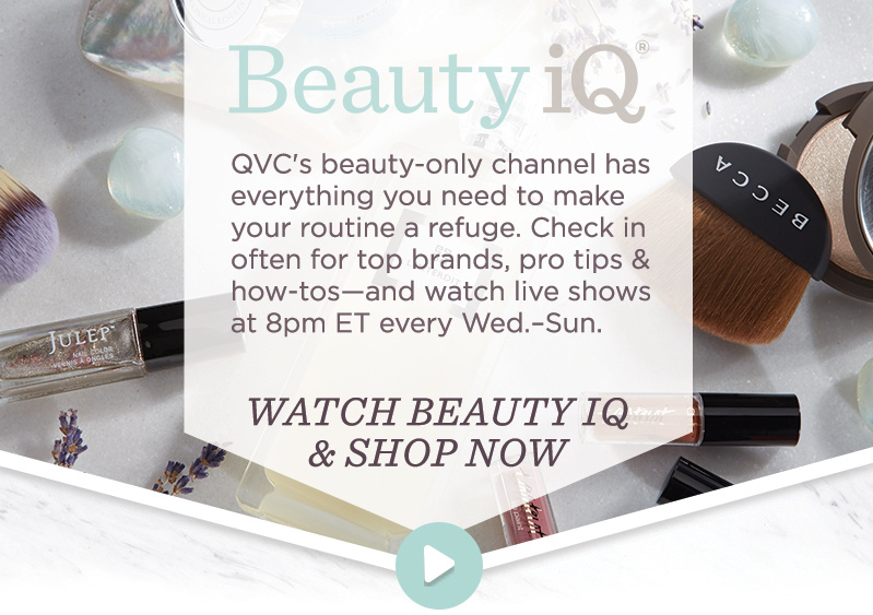 QVC's beauty-only channel has everything you need to make your routine a refuge. Check in often for top brands, pro tips & how-tos—and watch live shows at 8pm ET every Wed.–Sun. WATCH BEAUTY IQ & SHOP NOW >