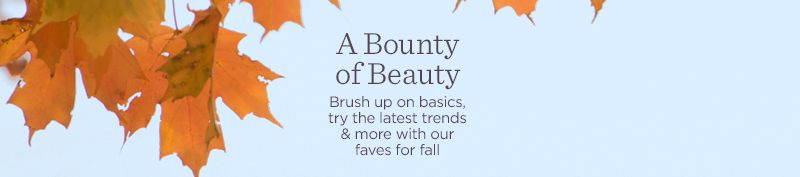A Bounty of Beauty.  Brush up on basics, try the latest trends & more with our faves for fall