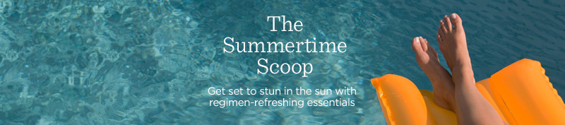 The Summertime Scoop  Get set to stun in the sun with regimen-refreshing essentials