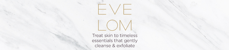 Eve Lom. Treat skin to timeless essentials that gently cleanse & exfoliate.