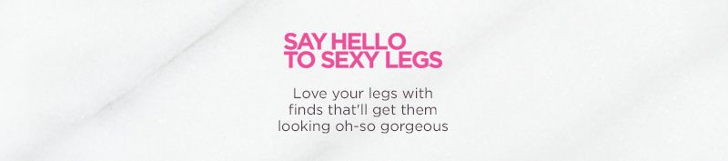 Say Hello to Sexy Legs Love your legs with finds that'll get them looking oh-so gorgeous