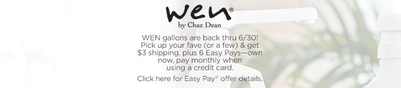 WEN by Chaz Dean. WEN gallons are back thru 6/30! Pick up your fave (or a few) & get $3 shipping, plus 6 Easy Pays—own now, pay monthly when using a credit card. Click here for Easy Pay® offer details.