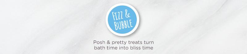 Fizz & Bubble.  Posh & pretty treats turn bath time into bliss time.