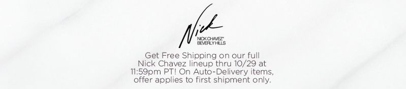 Nick Chavez,  Get Free Shipping on our full Nick Chavez lineup thru 10/29 at 11:59pm PT!  On Auto-Delivery items, offer applies to first shipment only.