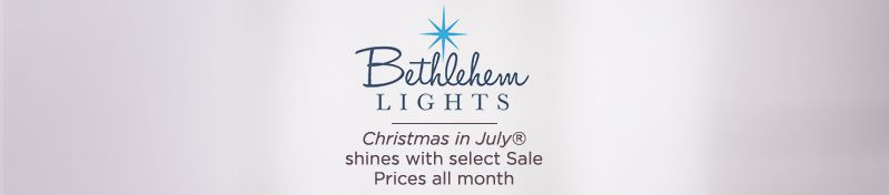 Bethlehem Lights. Christmas in July® shines with select Sale Prices all month