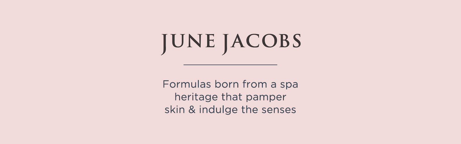 June Jacobs.  Formulas born from a spa heritage that pamper skin & indulge the senses