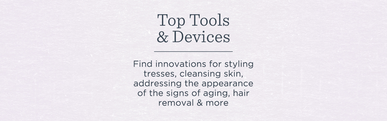 Top Tools & Devices. Find innovations for styling tresses, cleansing skin, addressing the appearance of the signs of aging, hair removal & more
