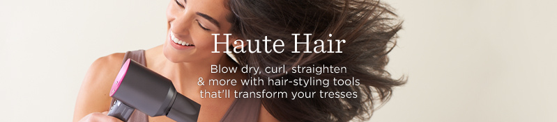 Haute Hair. Blow dry, curl, straighten & more with hair-styling tools that'll transform your tresses