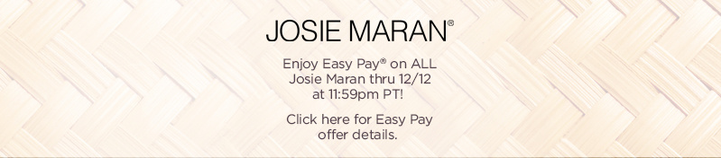 Josie Maran  Enjoy Easy Pay® on ALL Josie Maran thru 12/12 at 11:59pm PT!  Click here for Easy Pay offer details.