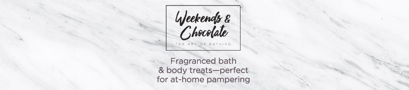 Weekends & Chocolate. Fragranced bath & body treats—perfect for at-home pampering