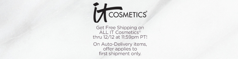IT Cosmetics®   Get Free Shipping on ALL IT Cosmetics® thru 12/12 at 11:59pm PT!  On Auto-Delivery items, offer applies to first shipment only.
