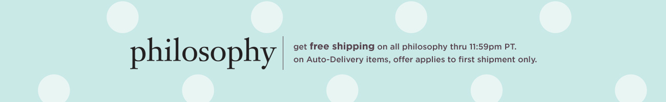 get free shipping on all philosophy thru 11:59pm PT.  on Auto-Delivery items, offer applies to first shipment only.