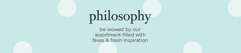 philosophy be wowed by our assortment filled with faves & fresh inspiration