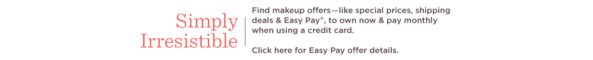 Simply Irresistible  Find makeup offers―like special prices, shipping deals & Easy Pay®, to own now & pay monthly when using a credit card.  Click here for Easy Pay offer details