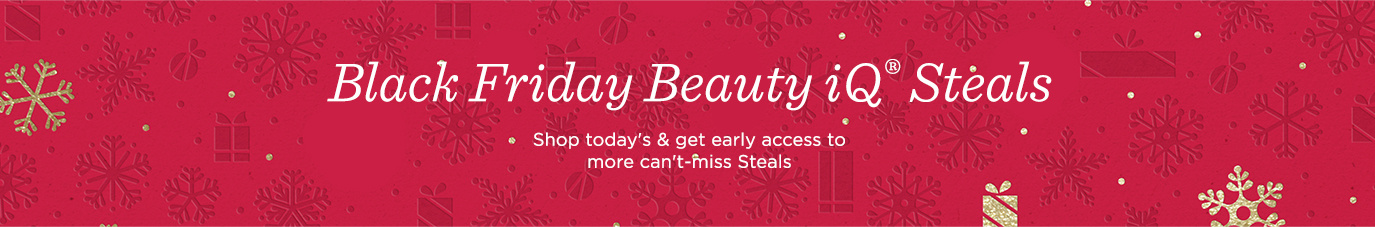 Black Friday Beauty iQ® Steals  Shop today's & get early access to more can't-miss Steals