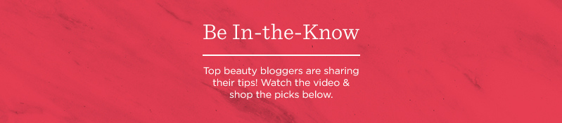 Be In-the-Know  Top beauty bloggers are sharing their tips! Watch the video & shop the picks below.