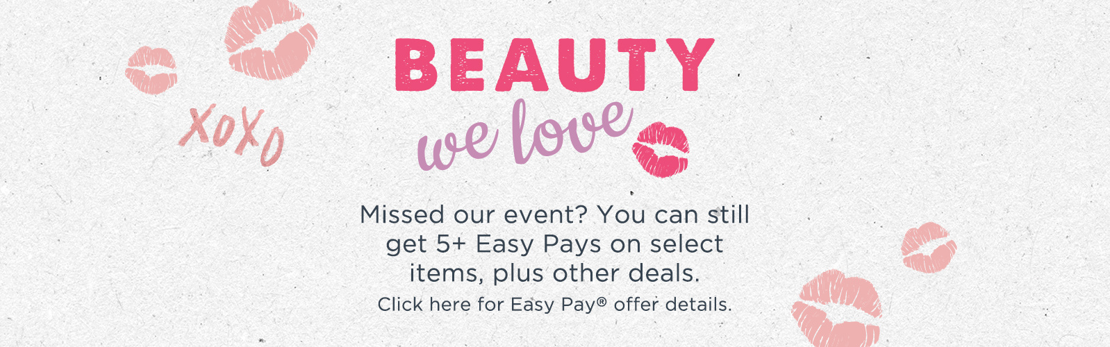Beauty We Love. Missed our event? You can still get 5+ Easy Pays on select items, plus other deals. Click here for Easy Pay® offer details.