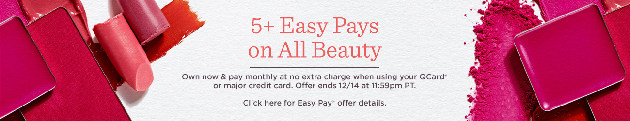 5+ Easy Pays on All Beauty,  Own now & pay monthly at no extra charge when using your QCard® or major credit card. Offer ends at 11:59pm PT.