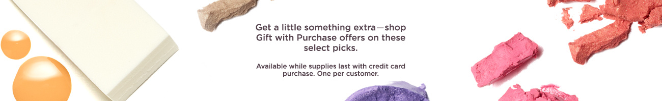 Get a little something extra―shop Gift with Purchase offers on these select picks. Available while supplies last with credit card purchase. One per customer.