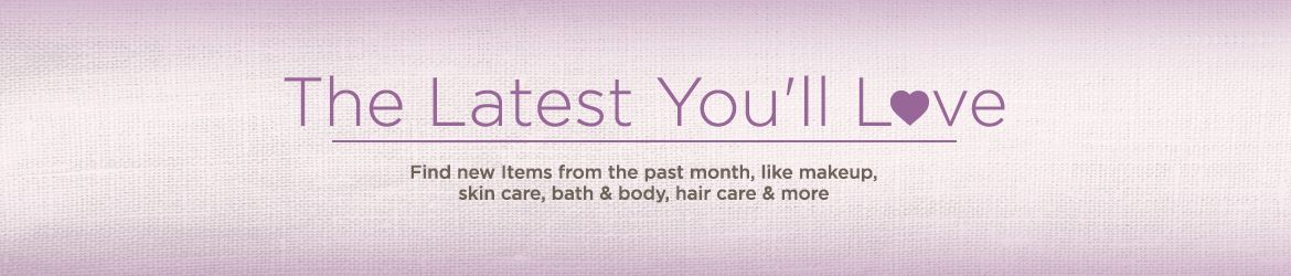 The Latest You'll Love,  Find new Items from the past month, like makeup, skin care, bath & body, hair care & more