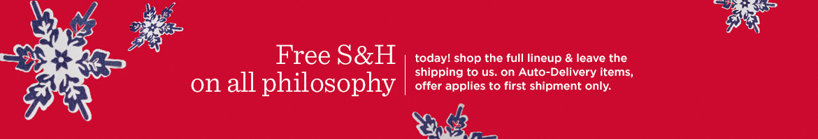 Free S&H on all philosophy,  today! shop the full lineup & leave the shipping to us. on Auto-Delivery items, offer applies to first shipment only.