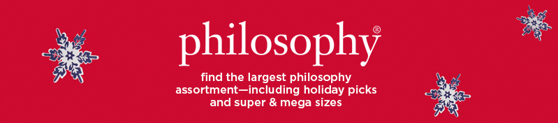 philosophy, find the largest philosophy assortment—including holiday picks and super & mega sizes