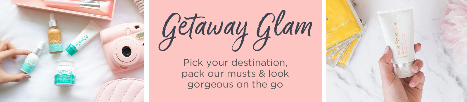 Getaway Glam. Pick your destination, pack our musts & look gorgeous on the go
