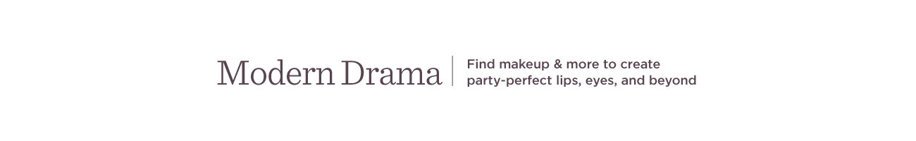 Modern Drama,  Find makeup & more to create party-perfect lips, eyes, and beyond