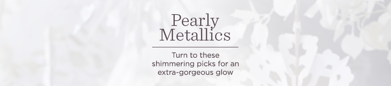 Pearly Metallics,  Turn to these shimmering picks for an extra-gorgeous glow