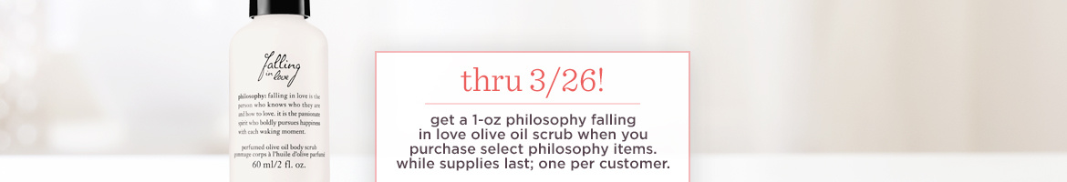 thru 3/26!  get a 1-oz philosophy falling in love olive oil scrub when you purchase select philosophy items. while supplies last&#x3b; one per customer.