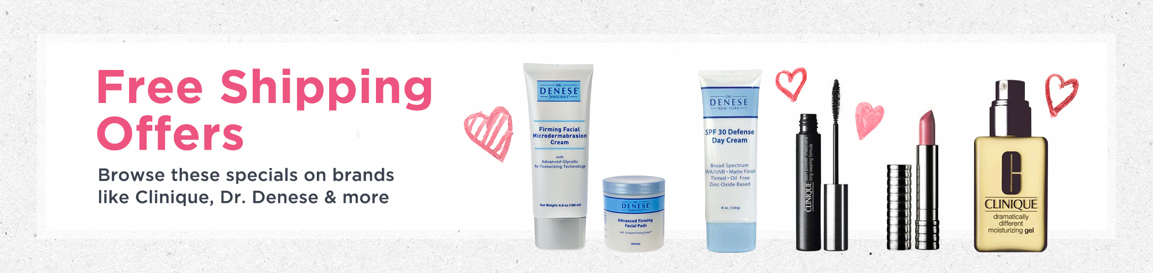 Free Shipping Offers. Browse these specials on brands like Clinique, Dr. Denese & more
