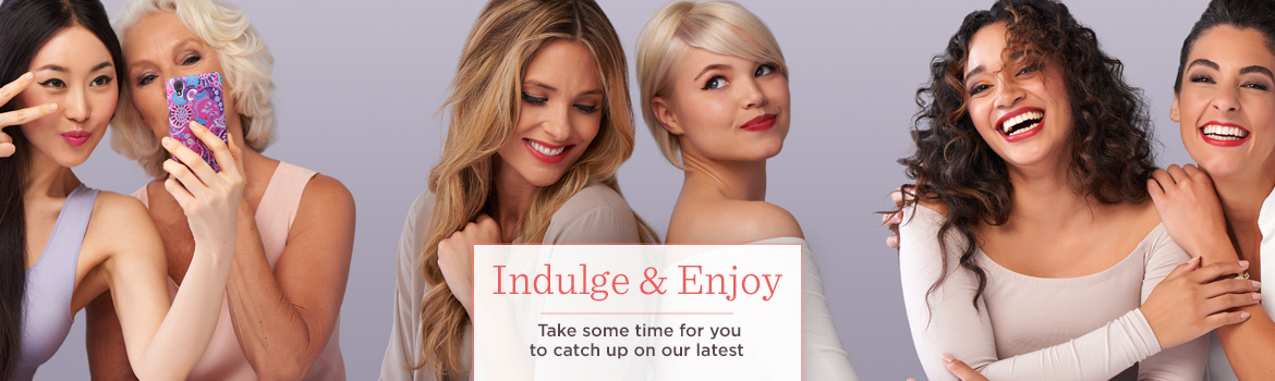 Indulge & Enjoy  Take some time for you to catch up on our latest
