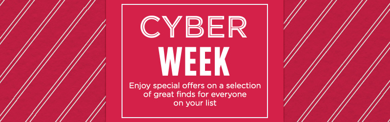 Cyber Week. Enjoy special offers on a selection of great finds for everyone on your list.