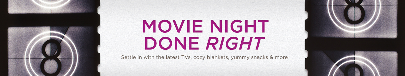 Movie Night Done Right. Shop the latest TVs, cozy blankets, yummy snacks & more.