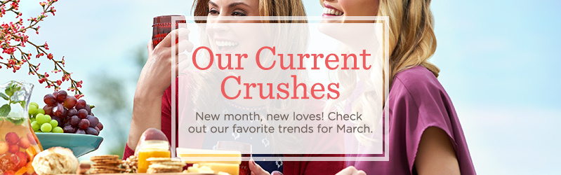 Our Current Crushes New month, new loves! Check out our favorite trends for March.
